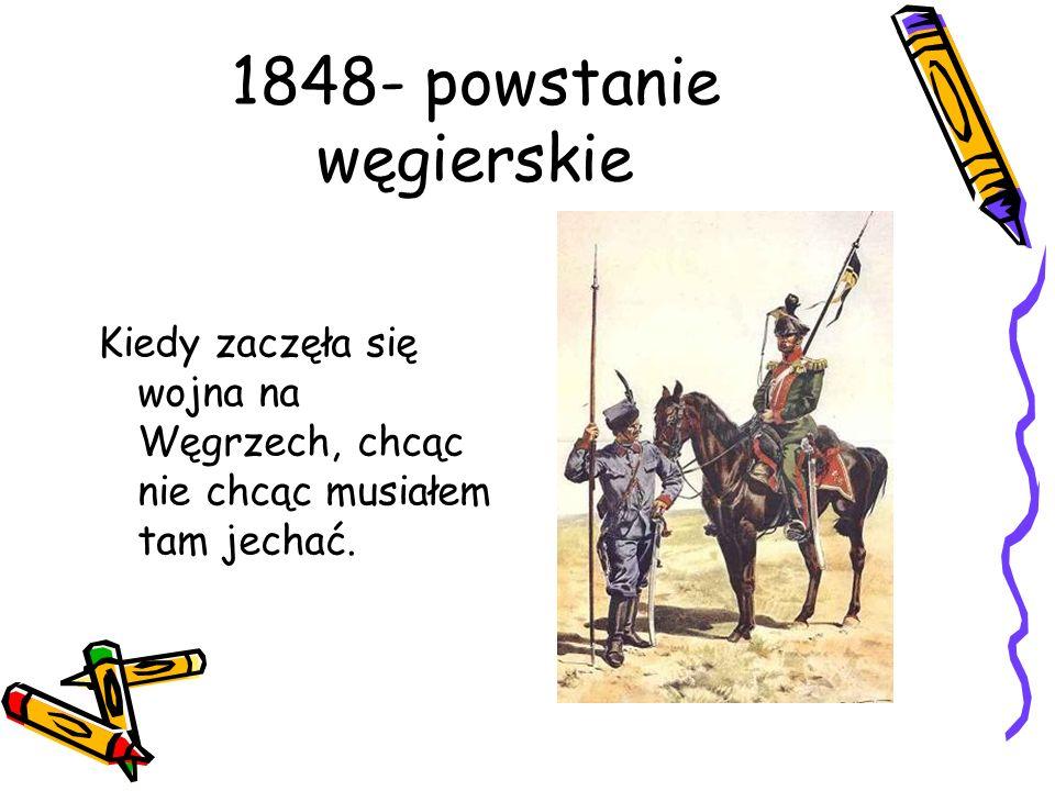 1848- powstanie węgierskie Kiedy zaczęła się wojna na Węgrzech, chcąc nie chcąc musiałem tam jechać.