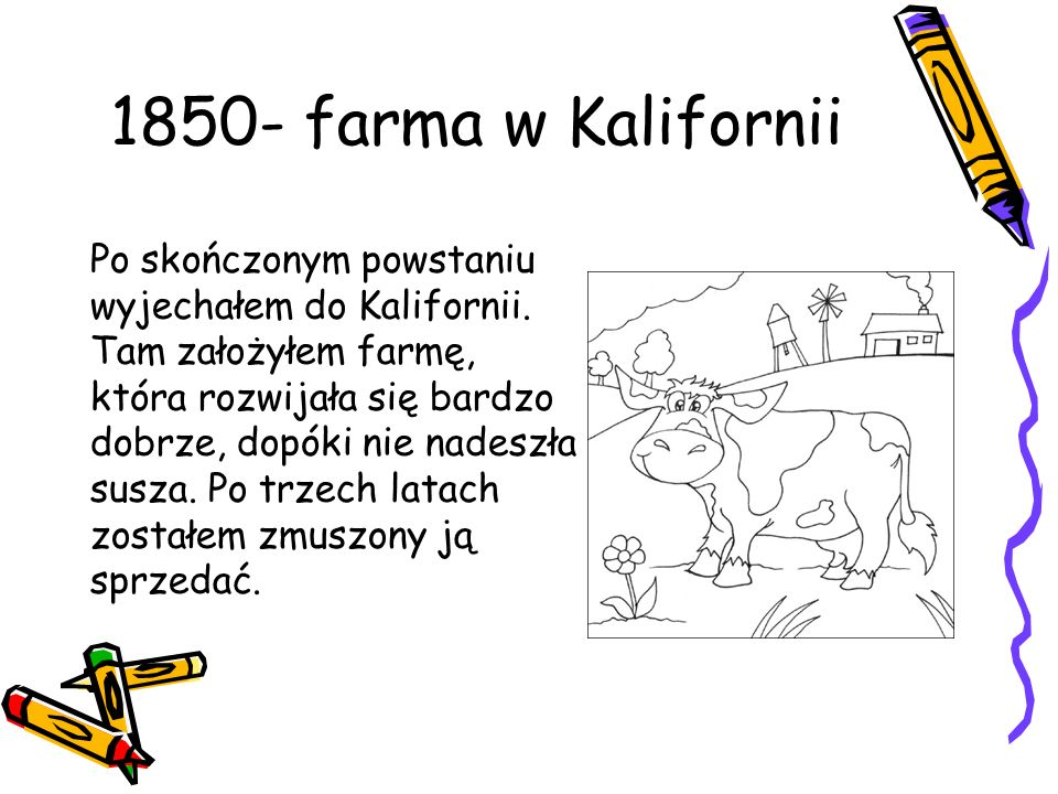 1850- farma w Kalifornii Po skończonym powstaniu wyjechałem do Kalifornii. Tam założyłem farmę, która rozwijała się bardzo dobrze, dopóki nie nadeszła