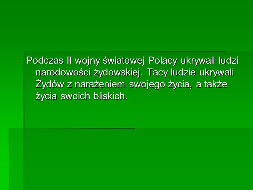 Podczas II wojny światowej Polacy ukrywali ludzi narodowości żydowskiej. Tacy ludzie ukrywali Żydów z narażeniem swojego życia, a także życia swoich b