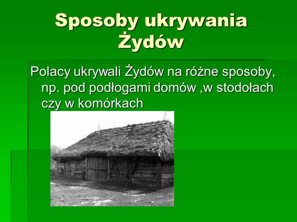 Sposoby ukrywania Żydów Polacy ukrywali Żydów na różne sposoby, np. pod podłogami domów,w stodołach czy w komórkach