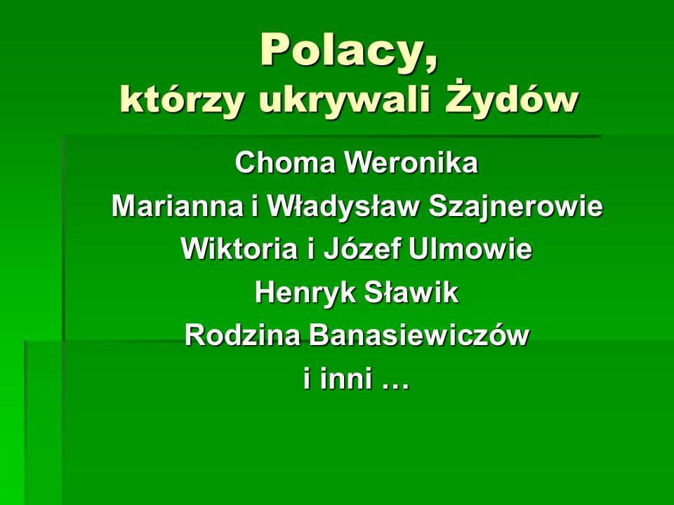 Polacy, którzy ukrywali Żydów Choma Weronika Marianna i Władysław Szajnerowie Wiktoria i Józef Ulmowie Henryk Sławik Rodzina Banasiewiczów i inni …