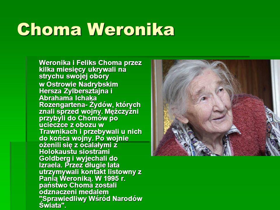Choma Weronika Weronika i Feliks Choma przez kilka miesięcy ukrywali na strychu swojej obory w Ostrowie Nadrybskim Hersza Zylbersztajna i Abrahama Ichaka Rozengartena- Żydów, których znali sprzed wojny.