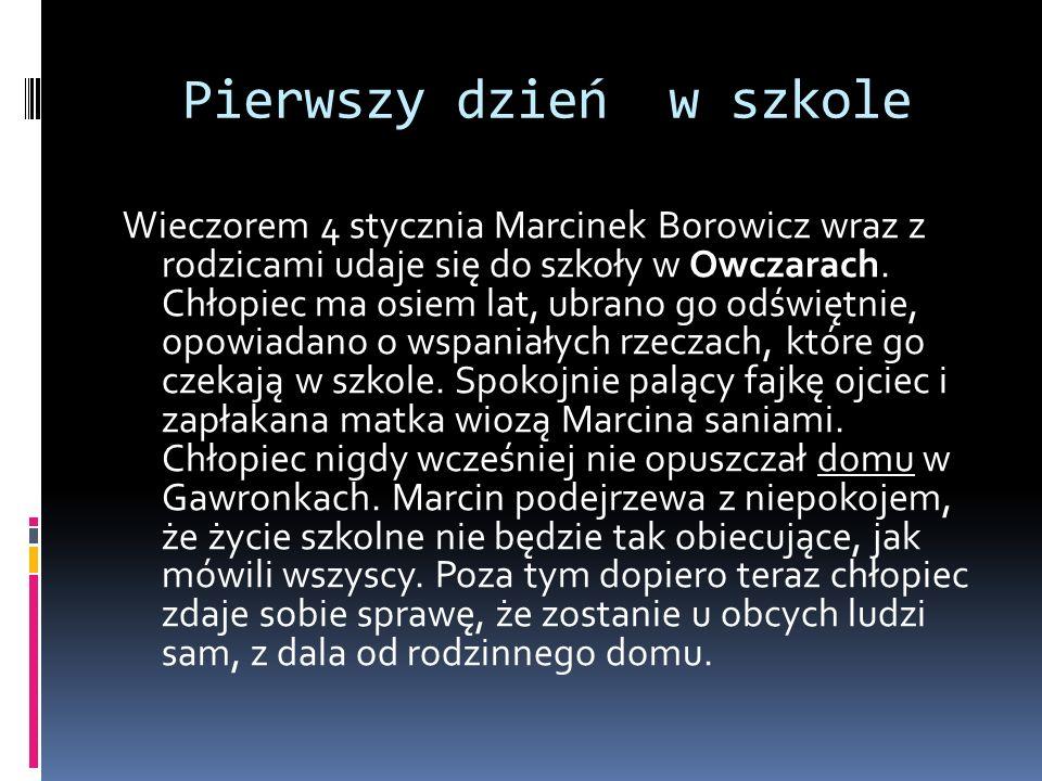 Pierwszy dzień w szkole Wieczorem 4 stycznia Marcinek Borowicz wraz z rodzicami udaje się do szkoły w Owczarach. Chłopiec ma osiem lat, ubrano go odśw