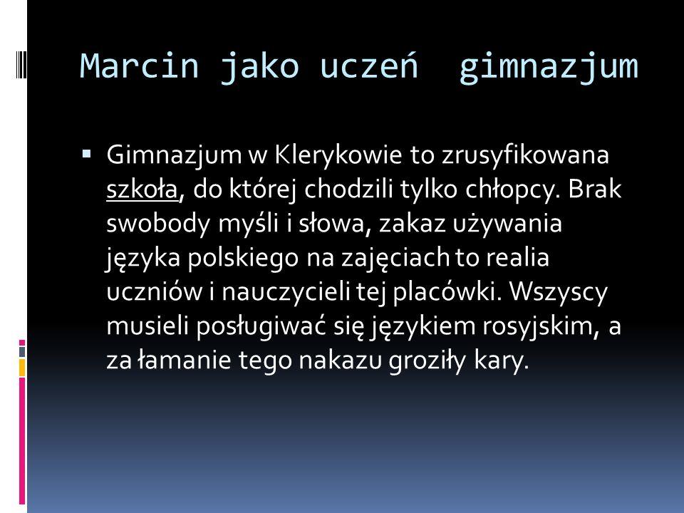 Marcin jako uczeń gimnazjum Gimnazjum w Klerykowie to zrusyfikowana szkoła, do której chodzili tylko chłopcy. Brak swobody myśli i słowa, zakaz używan