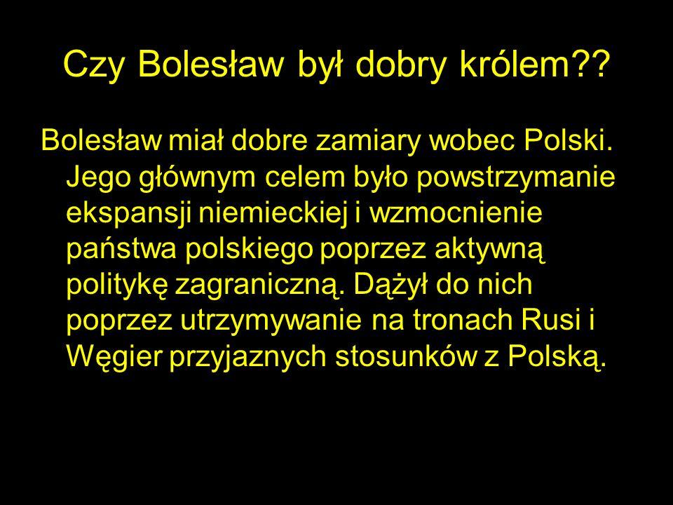 Czy Bolesław był dobry królem?? Bolesław miał dobre zamiary wobec Polski. Jego głównym celem było powstrzymanie ekspansji niemieckiej i wzmocnienie pa