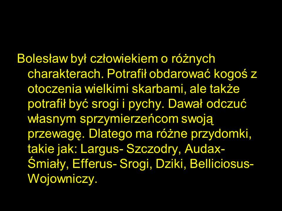 Bolesław był człowiekiem o różnych charakterach. Potrafił obdarować kogoś z otoczenia wielkimi skarbami, ale także potrafił być srogi i pychy. Dawał o