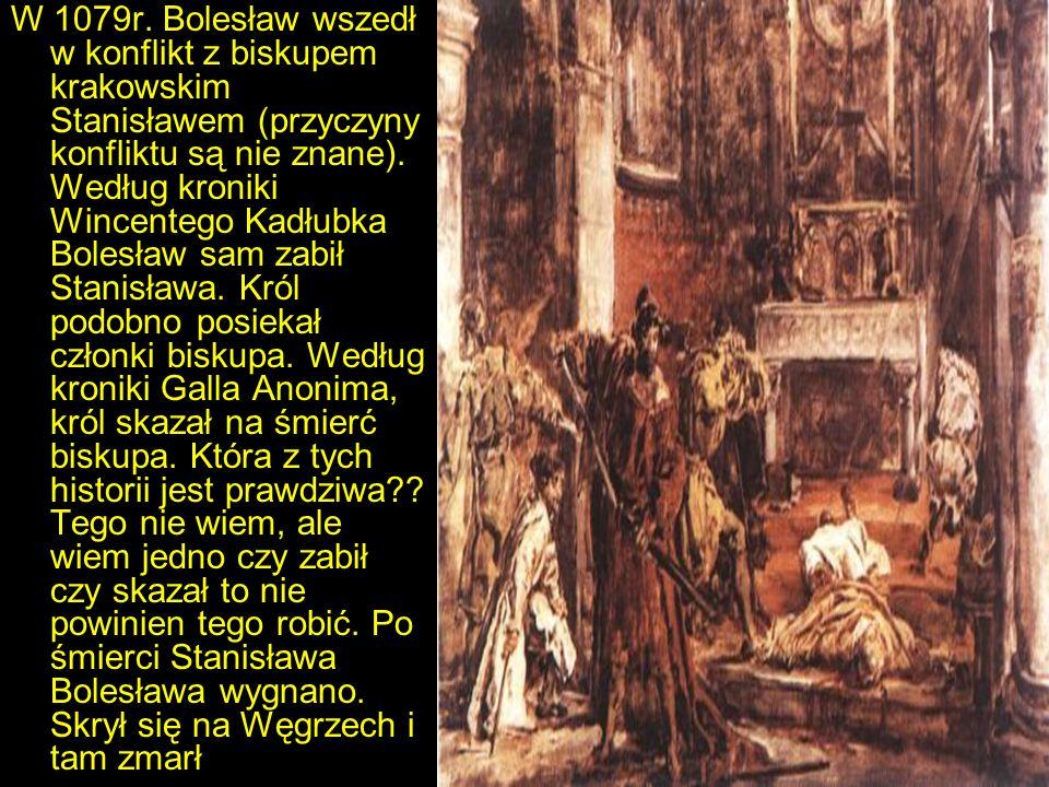 W 1079r. Bolesław wszedł w konflikt z biskupem krakowskim Stanisławem (przyczyny konfliktu są nie znane). Według kroniki Wincentego Kadłubka Bolesław