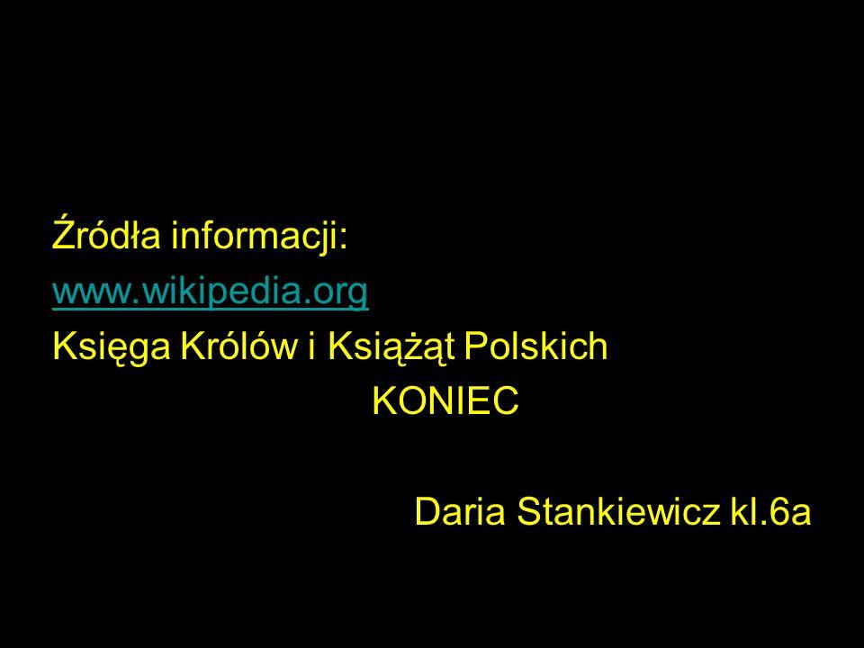 Źródła informacji: www.wikipedia.org Księga Królów i Książąt Polskich KONIEC Daria Stankiewicz kl.6a