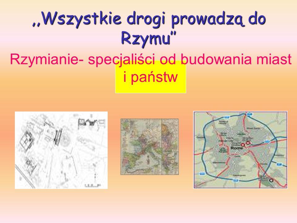 ,,Wszystkie drogi prowadzą do Rzymu Rzymianie- specjaliści od budowania miast i państw