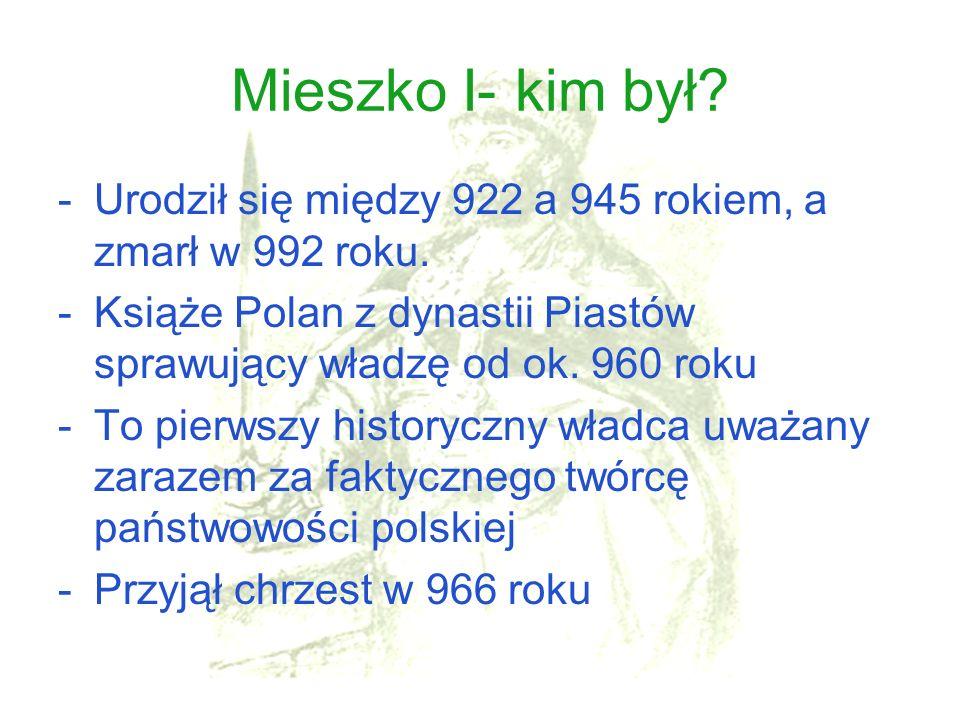 Mieszko I- kim był? -Urodził się między 922 a 945 rokiem, a zmarł w 992 roku. -Książe Polan z dynastii Piastów sprawujący władzę od ok. 960 roku -To p