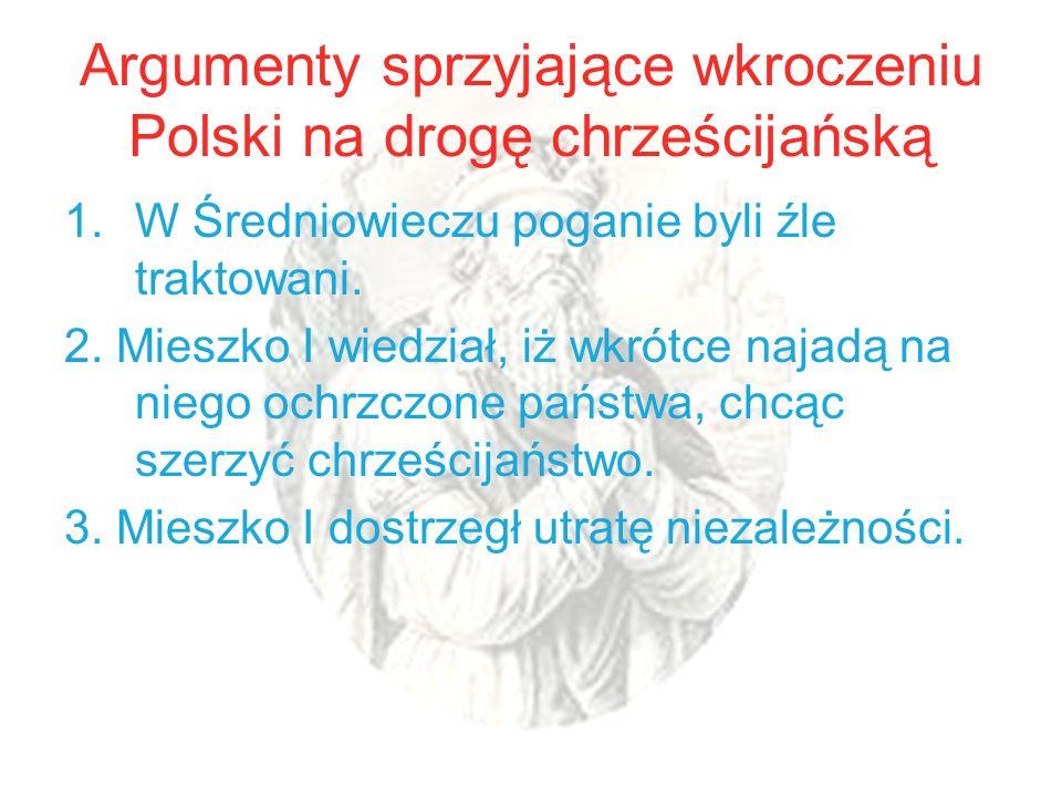 Argumenty sprzyjające wkroczeniu Polski na drogę chrześcijańską 1.W Średniowieczu poganie byli źle traktowani. 2. Mieszko I wiedział, iż wkrótce najad