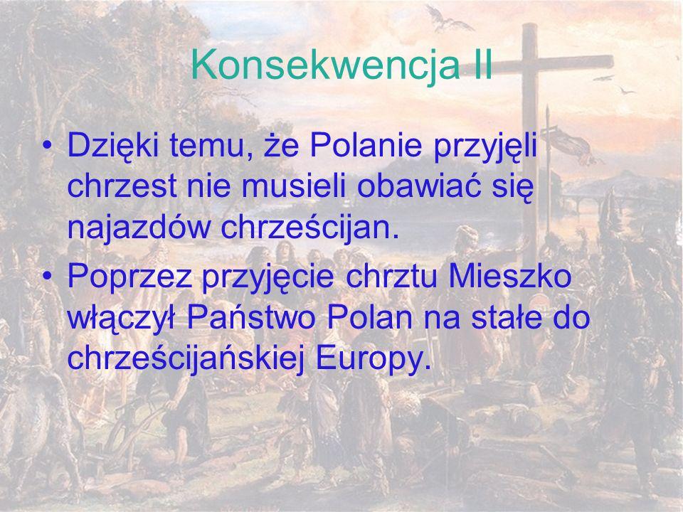 Konsekwencja II Dzięki temu, że Polanie przyjęli chrzest nie musieli obawiać się najazdów chrześcijan. Poprzez przyjęcie chrztu Mieszko włączył Państw