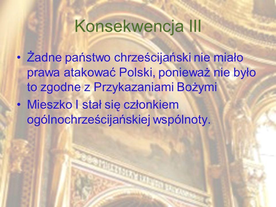 Konsekwencja III Żadne państwo chrześcijański nie miało prawa atakować Polski, ponieważ nie było to zgodne z Przykazaniami Bożymi Mieszko I stał się c