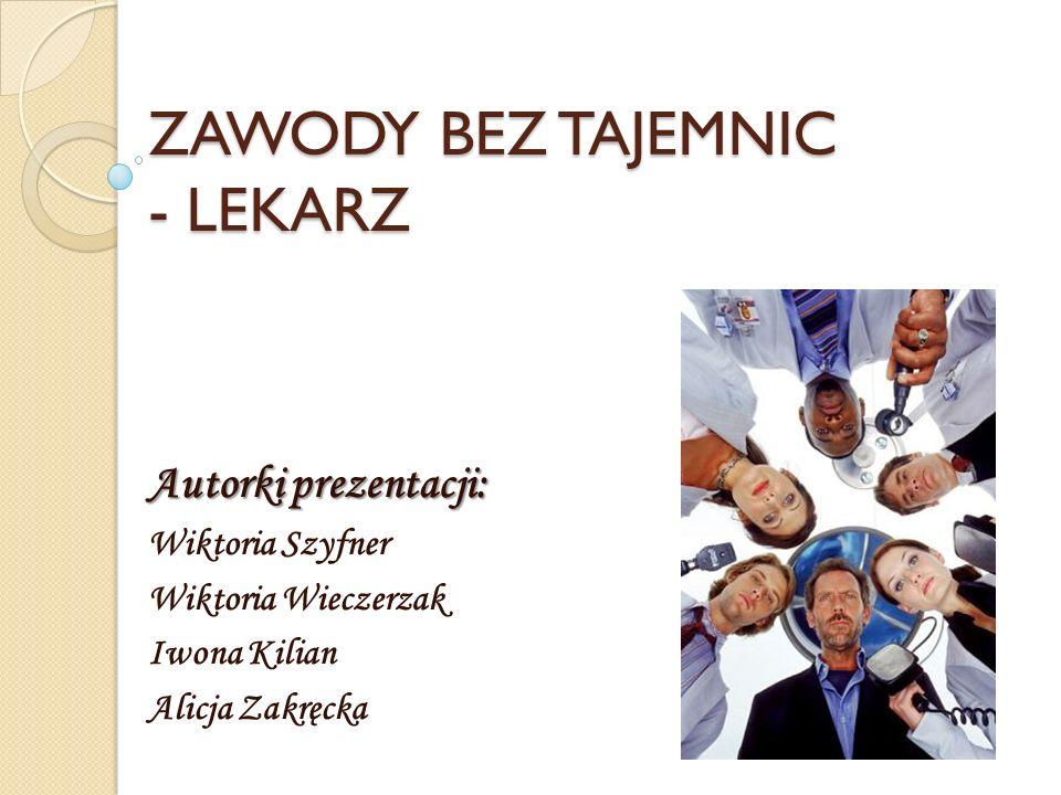 ZAWODY BEZ TAJEMNIC - LEKARZ Autorki prezentacji: Wiktoria Szyfner Wiktoria Wieczerzak Iwona Kilian Alicja Zakręcka