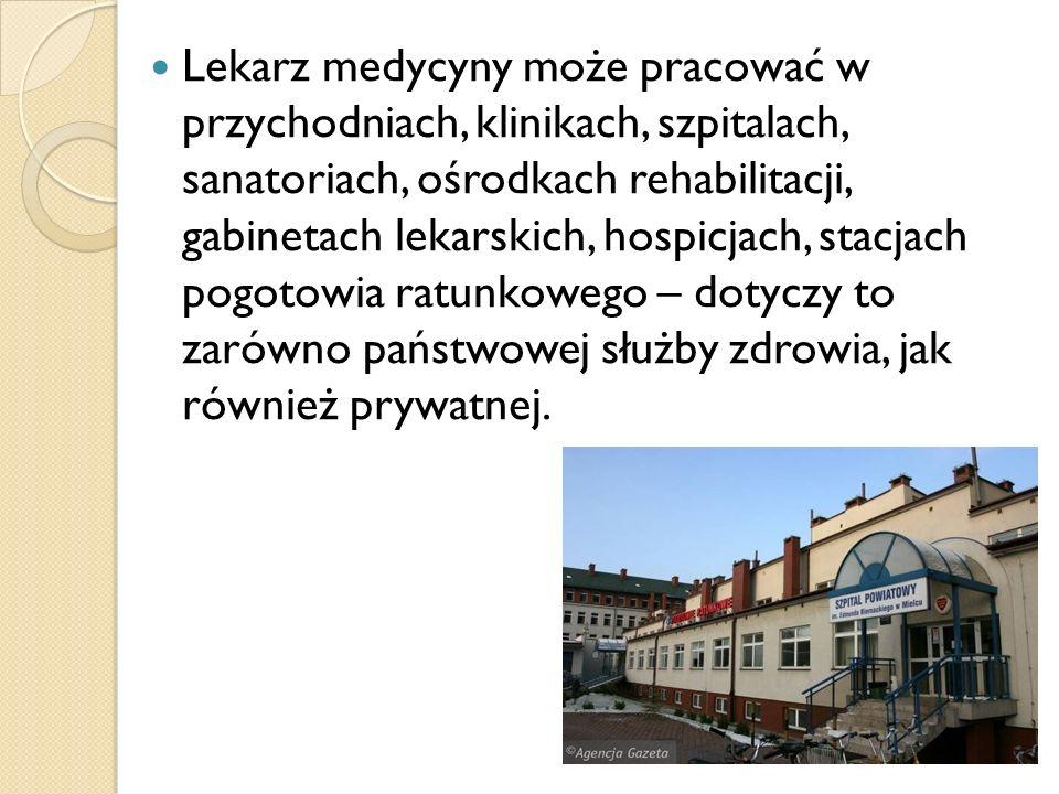 Lekarz medycyny może pracować w przychodniach, klinikach, szpitalach, sanatoriach, ośrodkach rehabilitacji, gabinetach lekarskich, hospicjach, stacjac