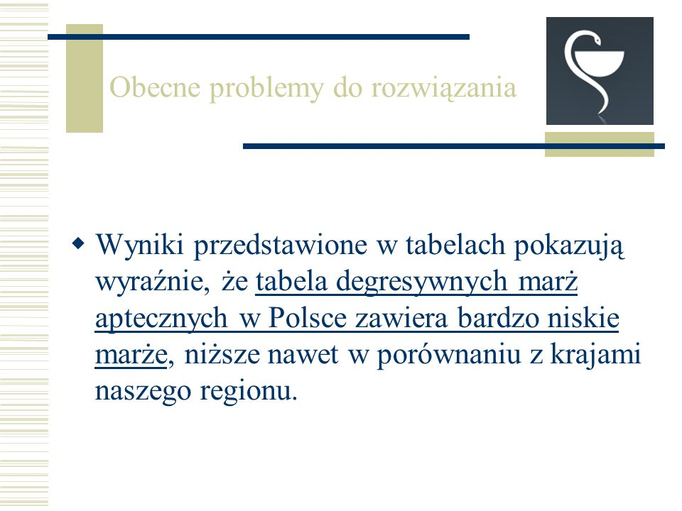 Obecne problemy do rozwiązania Wyniki przedstawione w tabelach pokazują wyraźnie, że tabela degresywnych marż aptecznych w Polsce zawiera bardzo niskie marże, niższe nawet w porównaniu z krajami naszego regionu.