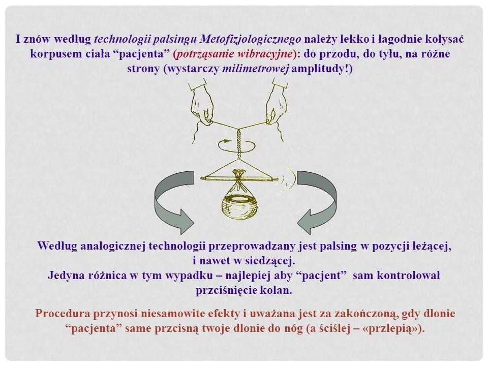 І znów według technologii palsingu Metofizjologicznego należy lekko i łagodnie kołysać korpusem ciała pacjenta (potrząsanie wibracyjne): do przodu, do