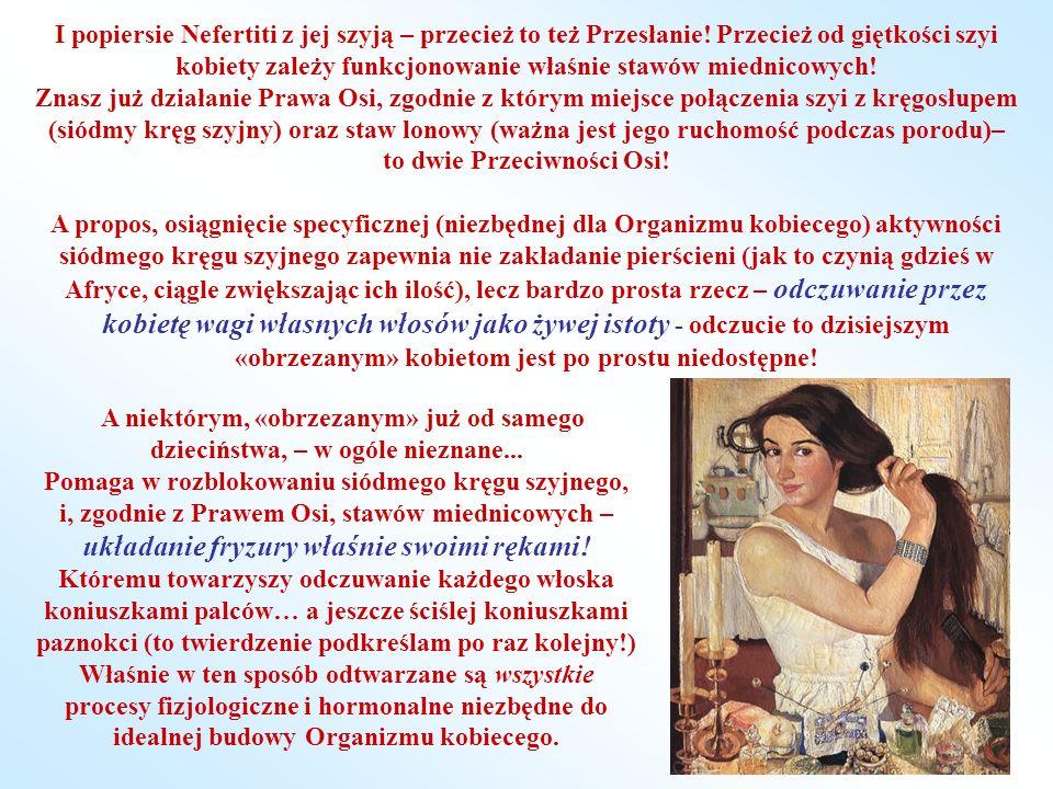 І popiersie Nefertiti z jej szyją – przecież to też Przesłanie! Przecież od giętkości szyi kobiety zależy funkcjonowanie właśnie stawów miednicowych!