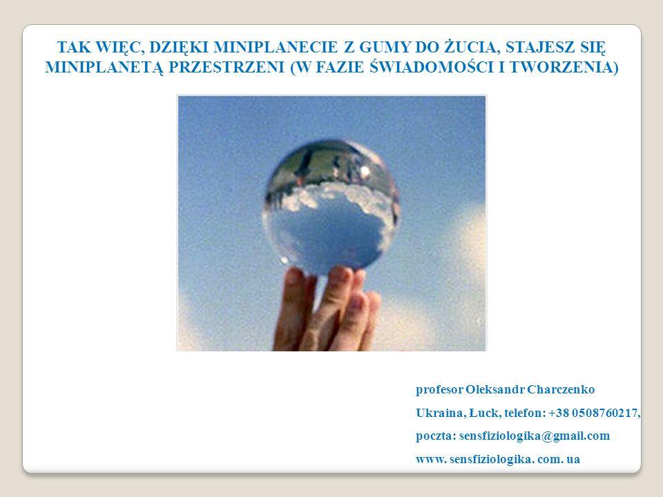 TAK WIĘC, DZIĘKI MINIPLANECIE Z GUMY DO ŻUCIA, STAJESZ SIĘ MINIPLANETĄ PRZESTRZENI (W FAZIE ŚWIADOMOŚCI I TWORZENIA) profesor Oleksandr Charczenko Ukr