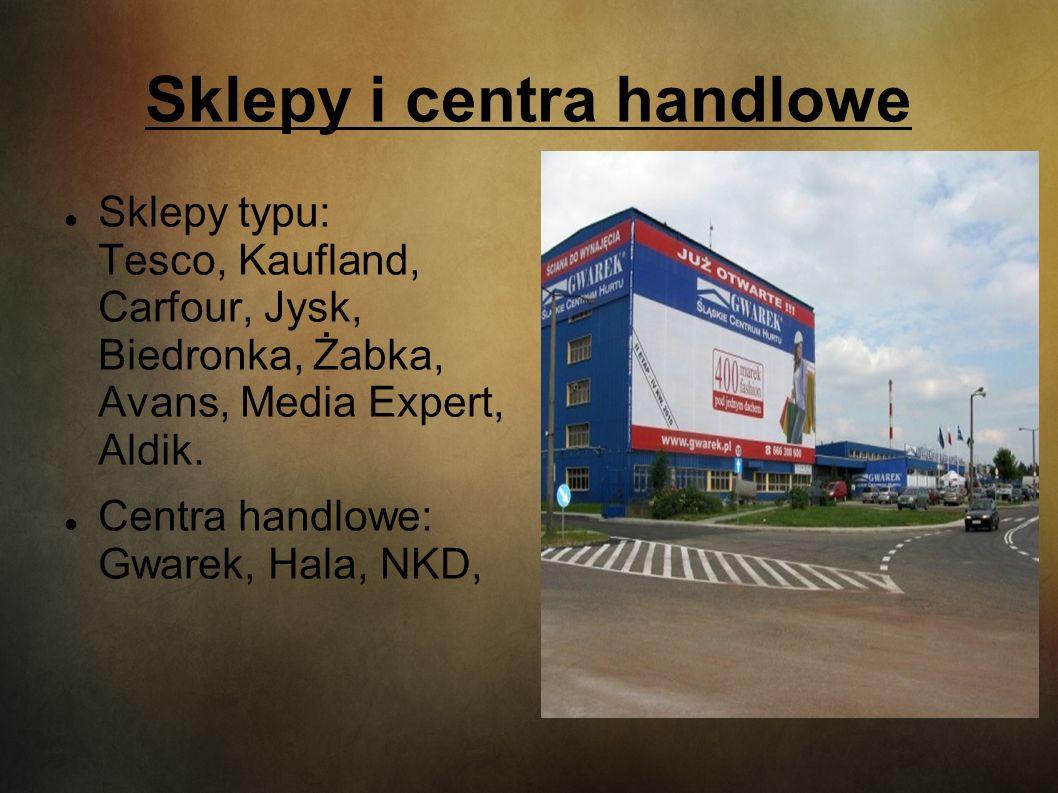 Sklepy i centra handlowe Sklepy typu: Tesco, Kaufland, Carfour, Jysk, Biedronka, Żabka, Avans, Media Expert, Aldik. Centra handlowe: Gwarek, Hala, NKD