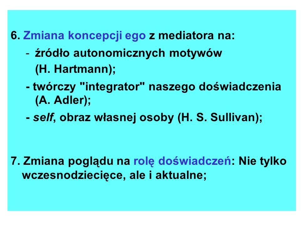 6. Zmiana koncepcji ego z mediatora na: -źródło autonomicznych motywów (H. Hartmann); - twórczy