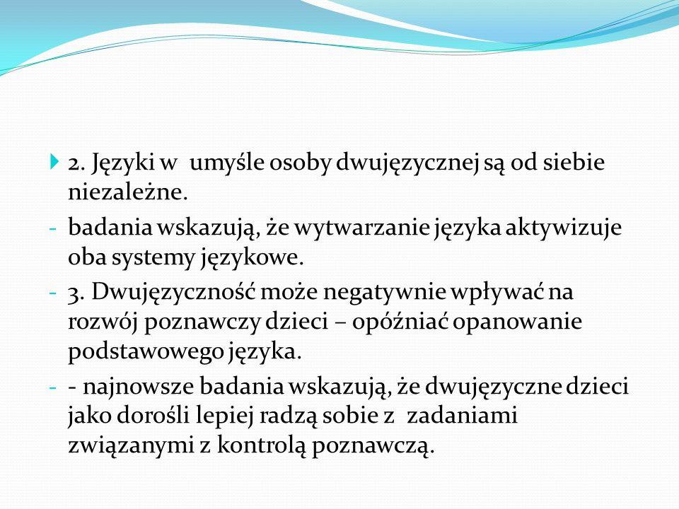 2. Języki w umyśle osoby dwujęzycznej są od siebie niezależne. - badania wskazują, że wytwarzanie języka aktywizuje oba systemy językowe. - 3. Dwujęzy