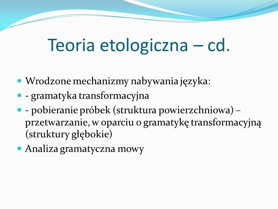 Teoria etologiczna – cd. Wrodzone mechanizmy nabywania języka: - gramatyka transformacyjna - pobieranie próbek (struktura powierzchniowa) – przetwarza
