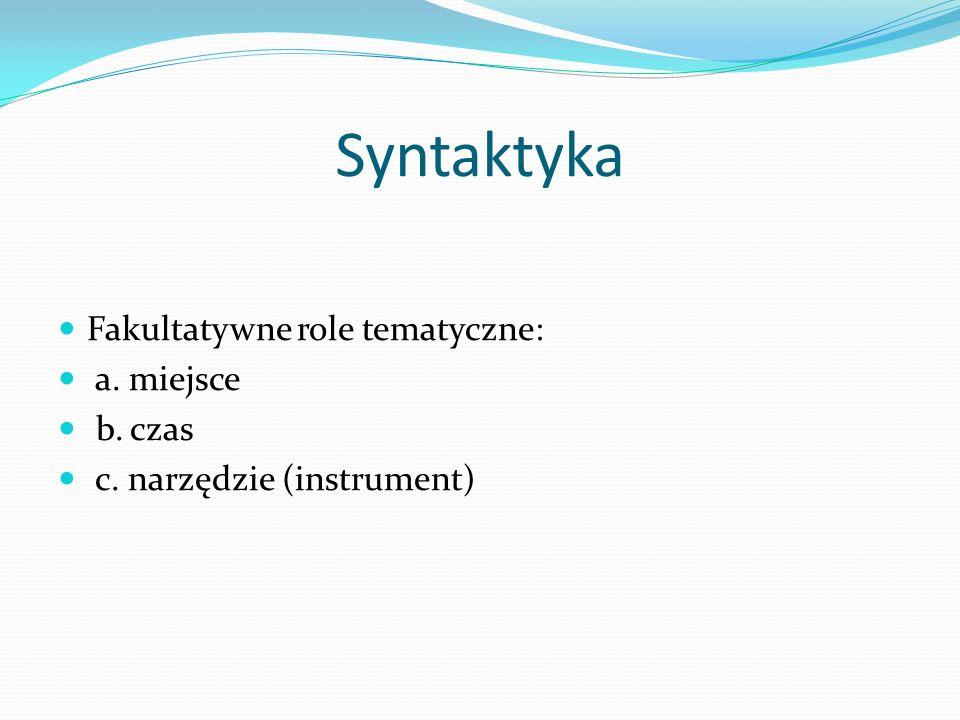 Syntaktyka Fakultatywne role tematyczne: a. miejsce b. czas c. narzędzie (instrument)
