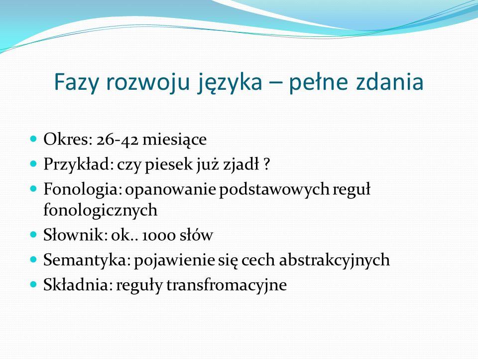 Fazy rozwoju języka – pełne zdania Okres: 26-42 miesiące Przykład: czy piesek już zjadł ? Fonologia: opanowanie podstawowych reguł fonologicznych Słow
