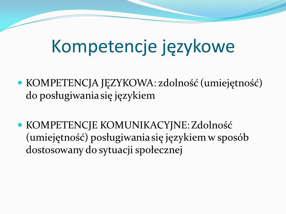 Kompetencje językowe KOMPETENCJA JĘZYKOWA: zdolność (umiejętność) do posługiwania się językiem KOMPETENCJE KOMUNIKACYJNE: Zdolność (umiejętność) posłu