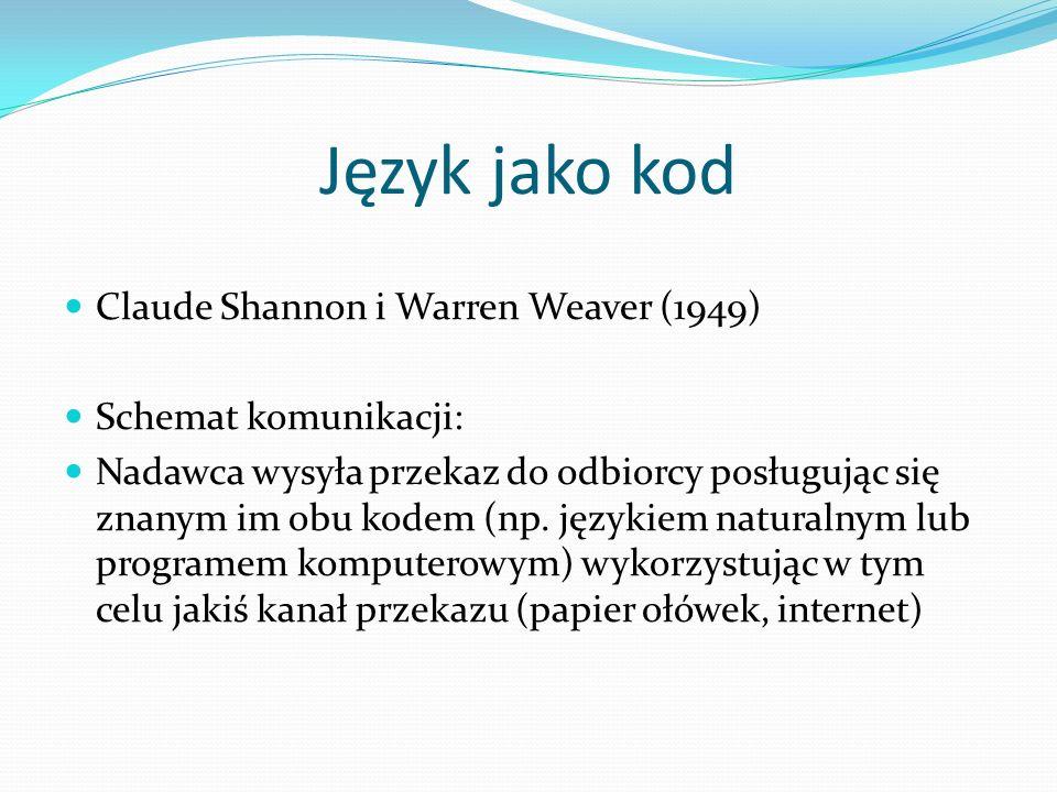 Claude Shannon i Warren Weaver (1949) Schemat komunikacji: Nadawca wysyła przekaz do odbiorcy posługując się znanym im obu kodem (np. językiem natural