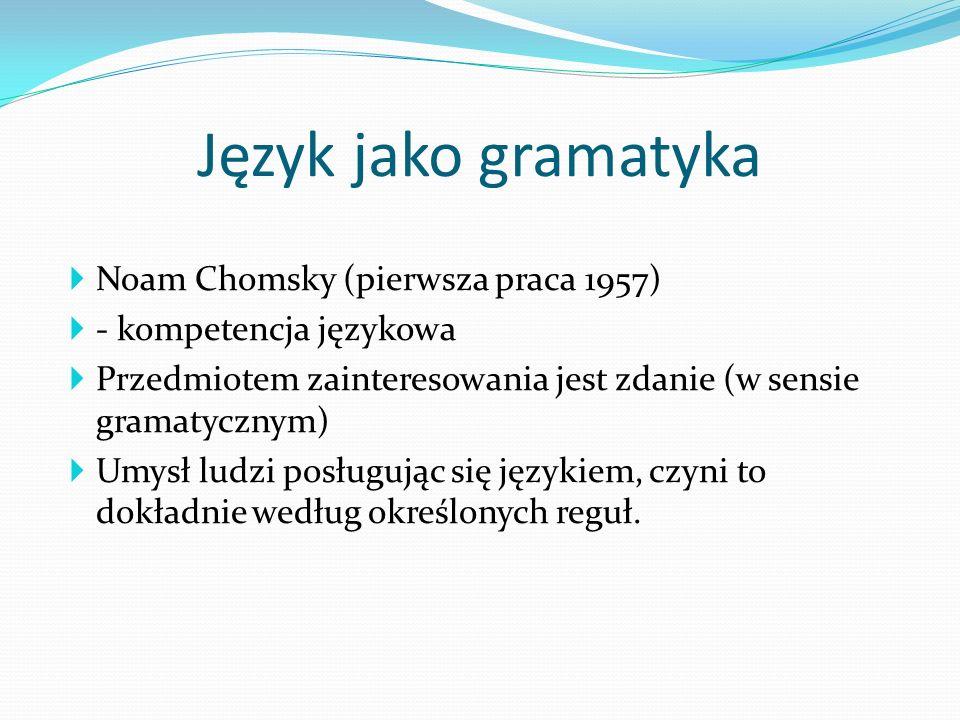 Noam Chomsky (pierwsza praca 1957) - kompetencja językowa Przedmiotem zainteresowania jest zdanie (w sensie gramatycznym) Umysł ludzi posługując się j