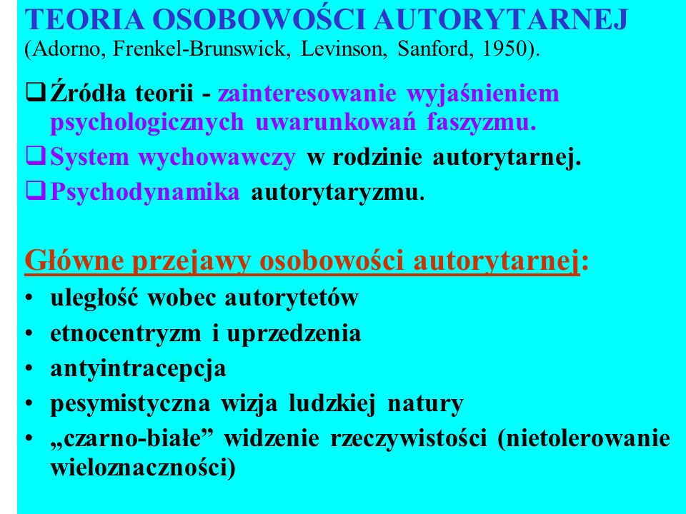 TEORIA OSOBOWOŚCI AUTORYTARNEJ (Adorno, Frenkel-Brunswick, Levinson, Sanford, 1950). Źródła teorii - zainteresowanie wyjaśnieniem psychologicznych uwa