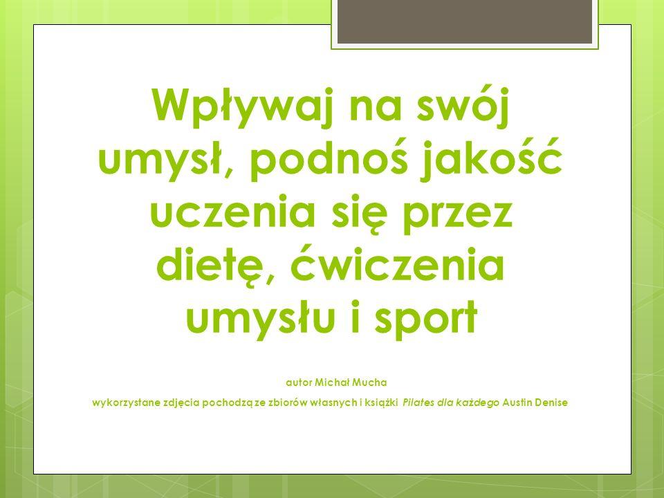 Wpływaj na swój umysł, podnoś jakość uczenia się przez dietę, ćwiczenia umysłu i sport autor Michał Mucha wykorzystane zdjęcia pochodzą ze zbiorów wła