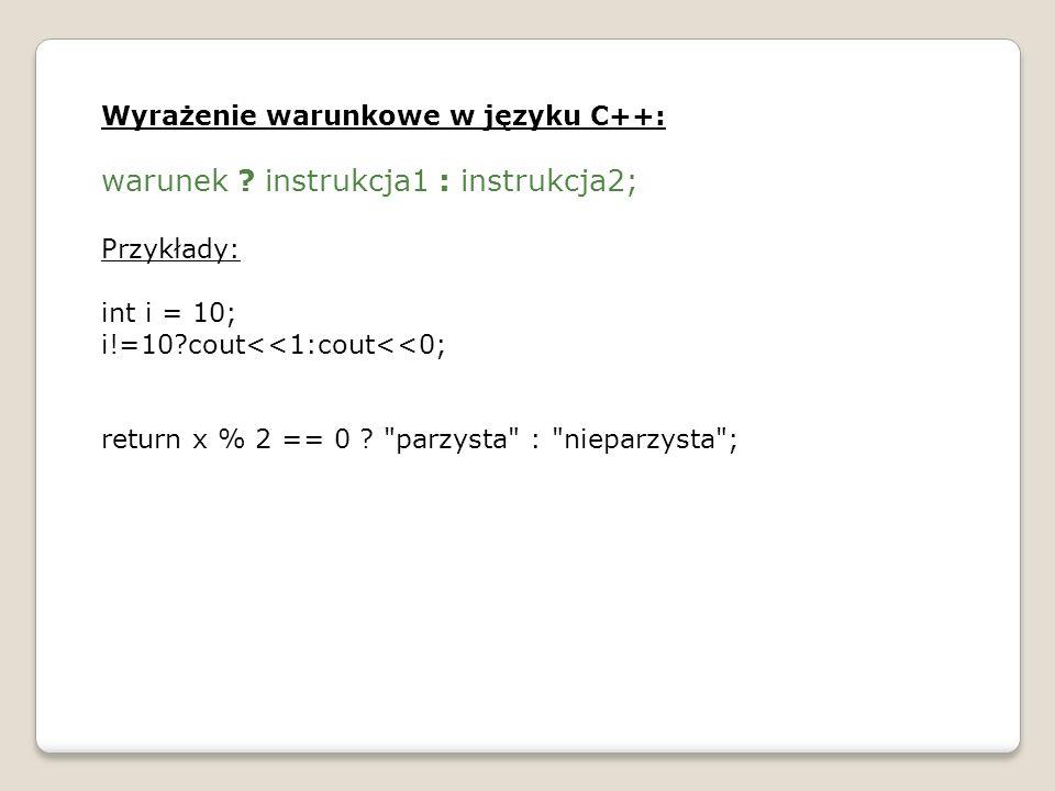 Wyrażenie warunkowe w języku C++: warunek ? instrukcja1 : instrukcja2; Przykłady: int i = 10; i!=10?cout<<1:cout<<0; return x % 2 == 0 ?