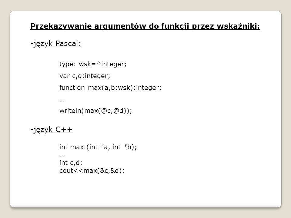 Przekazywanie argumentów do funkcji przez wskaźniki: -język Pascal: type: wsk=^integer; var c,d:integer; function max(a,b:wsk):integer; … writeln(max(
