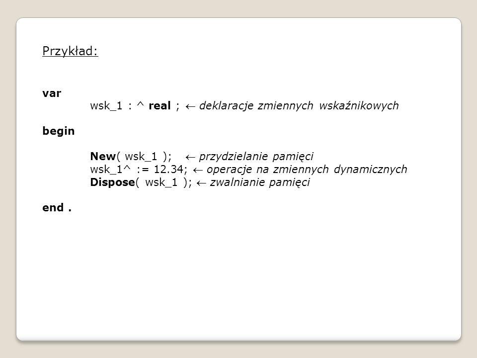 Przykład: var wsk_1 : ^ real ; deklaracje zmiennych wskaźnikowych begin New( wsk_1 ); przydzielanie pamięci wsk_1^ := 12.34; operacje na zmiennych dyn
