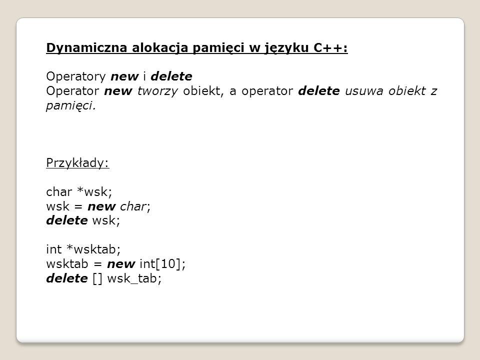 Dynamiczna alokacja pamięci w języku C++: Operatory new i delete Operator new tworzy obiekt, a operator delete usuwa obiekt z pamięci. Przykłady: char