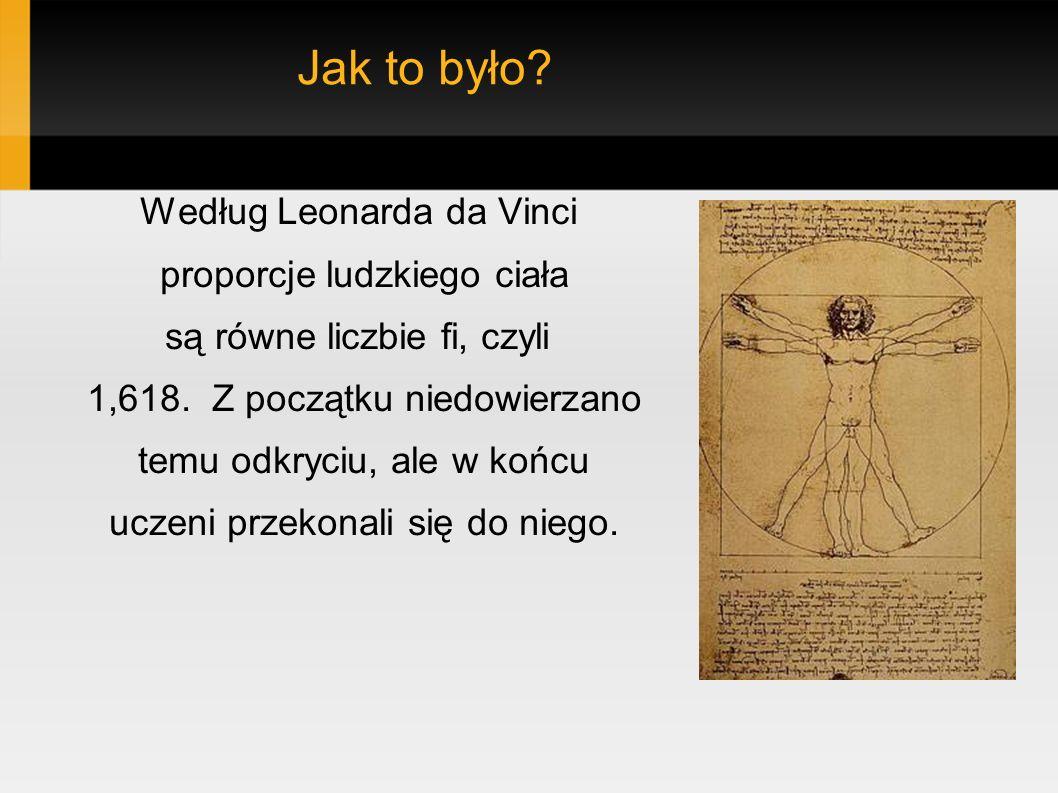 Jak to było.Według Leonarda da Vinci proporcje ludzkiego ciała są równe liczbie fi, czyli 1,618.
