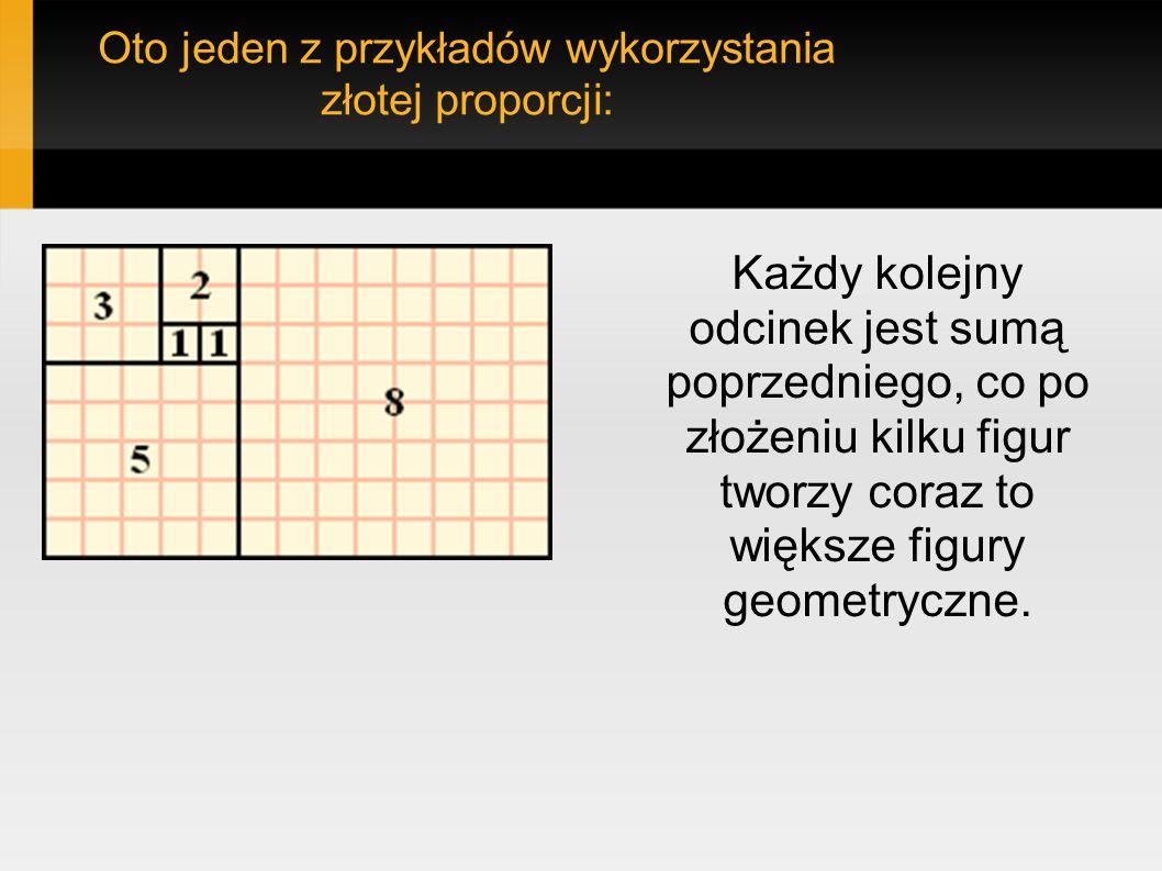 Oto jeden z przykładów wykorzystania złotej proporcji: Każdy kolejny odcinek jest sumą poprzedniego, co po złożeniu kilku figur tworzy coraz to większ