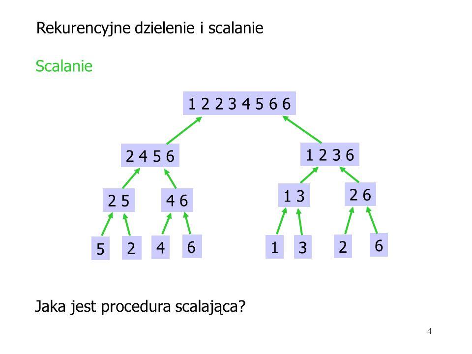 4 Rekurencyjne dzielenie i scalanie 1 2 2 3 4 5 6 6 2 4 5 6 1 2 3 6 2 5 4 6 1 3 2 6 Scalanie 1 3 2 6 4 6 5 2 Jaka jest procedura scalająca
