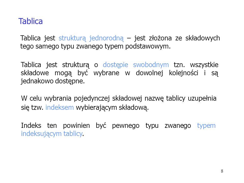 8 Tablica Tablica jest strukturą jednorodną – jest złożona ze składowych tego samego typu zwanego typem podstawowym.