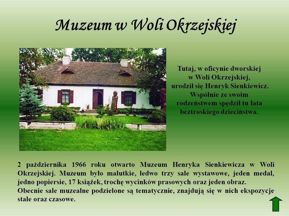Muzeum w Woli Okrzejskiej 2 października 1966 roku otwarto Muzeum Henryka Sienkiewicza w Woli Okrzejskiej. Muzeum było malutkie, ledwo trzy sale wysta