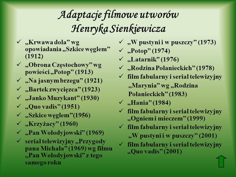 Adaptacje filmowe utworów Henryka Sienkiewicza Krwawa dola wg opowiadania Szkice węglem (1912) Obrona Częstochowy wg powieści Potop (1913) Na jasnym brzegu (1921) Bartek zwycięzca (1923) Janko Muzykant (1930) Quo vadis (1951) Szkice węglem(1956) Krzyżacy (1960) Pan Wołodyjowski (1969) serial telewizyjny Przygody pana Michała (1969) wg filmu Pan Wołodyjowski z tego samego roku W pustyni i w puszczy (1973) Potop (1974) Latarnik (1976) Rodzina Połanieckich (1978) film fabularny i serial telewizyjny Marynia wg Rodzina Połanieckich (1983) Hania (1984) film fabularny i serial telewizyjny Ogniem i mieczem (1999) film fabularny i serial telewizyjny W pustyni i w puszczy (2001) film fabularny i serial telewizyjny Quo vadis (2001)