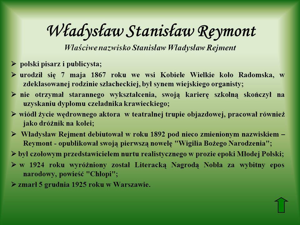 Władysław Stanisław Reymont Właściwe nazwisko Stanisław Władysław Rejment polski pisarz i publicysta; urodził się 7 maja 1867 roku we wsi Kobiele Wielkie koło Radomska, w zdeklasowanej rodzinie szlacheckiej, był synem wiejskiego organisty; nie otrzymał starannego wykształcenia, swoją karierę szkolną skończył na uzyskaniu dyplomu czeladnika krawieckiego; wiódł życie wędrownego aktora w teatralnej trupie objazdowej, pracował również jako dróżnik na kolei; Władysław Rejment debiutował w roku 1892 pod nieco zmienionym nazwiskiem – Reymont - opublikował swoją pierwszą nowelę Wigilia Bożego Narodzenia ; był czołowym przedstawicielem nurtu realistycznego w prozie epoki Młodej Polski; w 1924 roku wyróżniony został Literacką Nagrodą Nobla za wybitny epos narodowy, powieść Chłopi ; zmarł 5 grudnia 1925 roku w Warszawie.