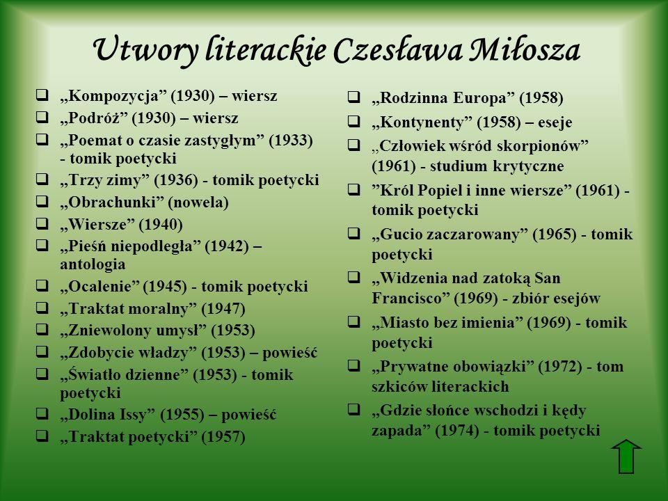 Utwory literackie Czesława Miłosza Kompozycja (1930) – wiersz Podróż (1930) – wiersz Poemat o czasie zastygłym (1933) - tomik poetycki Trzy zimy (1936) - tomik poetycki Obrachunki (nowela) Wiersze (1940) Pieśń niepodległa (1942) – antologia Ocalenie (1945) - tomik poetycki Traktat moralny (1947) Zniewolony umysł (1953) Zdobycie władzy (1953) – powieść Światło dzienne (1953) - tomik poetycki Dolina Issy (1955) – powieść Traktat poetycki (1957) Rodzinna Europa (1958) Kontynenty (1958) – eseje Człowiek wśród skorpionów (1961) - studium krytyczne Król Popiel i inne wiersze (1961) - tomik poetycki Gucio zaczarowany (1965) - tomik poetycki Widzenia nad zatoką San Francisco (1969) - zbiór esejów Miasto bez imienia (1969) - tomik poetycki Prywatne obowiązki (1972) - tom szkiców literackich Gdzie słońce wschodzi i kędy zapada (1974) - tomik poetycki