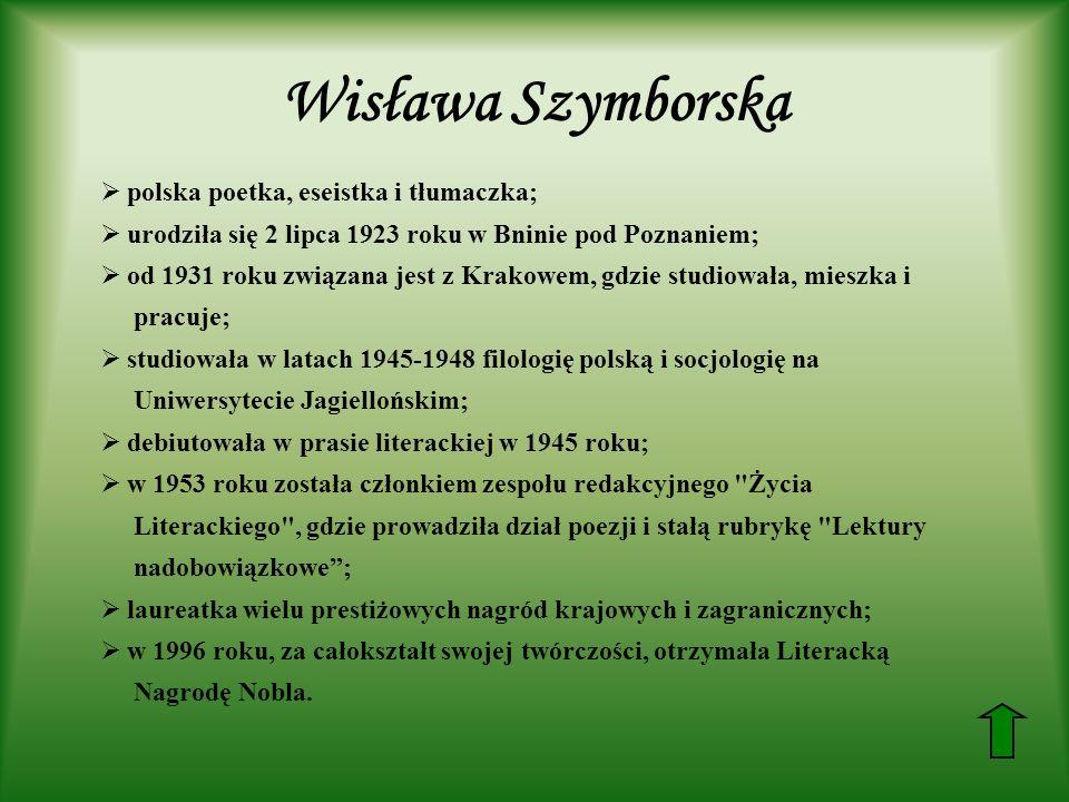 Wisława Szymborska polska poetka, eseistka i tłumaczka; urodziła się 2 lipca 1923 roku w Bninie pod Poznaniem; od 1931 roku związana jest z Krakowem, gdzie studiowała, mieszka i pracuje; studiowała w latach 1945-1948 filologię polską i socjologię na Uniwersytecie Jagiellońskim; debiutowała w prasie literackiej w 1945 roku; w 1953 roku została członkiem zespołu redakcyjnego Życia Literackiego , gdzie prowadziła dział poezji i stałą rubrykę Lektury nadobowiązkowe; laureatka wielu prestiżowych nagród krajowych i zagranicznych; w 1996 roku, za całokształt swojej twórczości, otrzymała Literacką Nagrodę Nobla.
