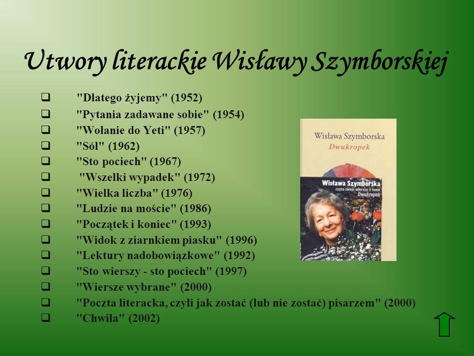 Utwory literackie Wisławy Szymborskiej Dlatego żyjemy (1952) Pytania zadawane sobie (1954) Wołanie do Yeti (1957) Sól (1962) Sto pociech (1967) Wszelki wypadek (1972) Wielka liczba (1976) Ludzie na moście (1986) Początek i koniec (1993) Widok z ziarnkiem piasku (1996) Lektury nadobowiązkowe (1992) Sto wierszy - sto pociech (1997) Wiersze wybrane (2000) Poczta literacka, czyli jak zostać (lub nie zostać) pisarzem (2000) Chwila (2002)