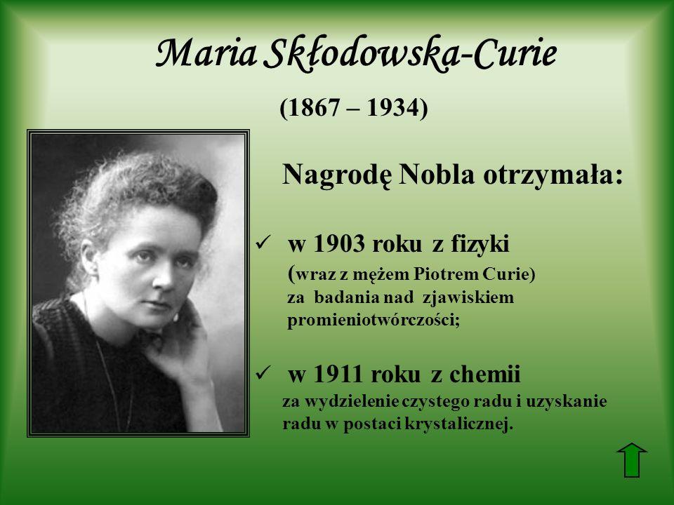 Nagrodę Nobla otrzymała: w 1903 roku z fizyki ( wraz z mężem Piotrem Curie) za badania nad zjawiskiem promieniotwórczości; w 1911 roku z chemii za wyd