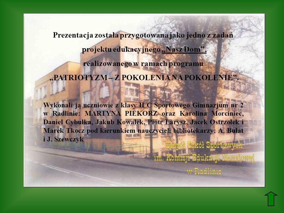 Prezentacja została przygotowana jako jedno z zadań projektu edukacyjnego Nasz Dom, realizowanego w ramach programu PATRIOTYZM – Z POKOLENIA NA POKOLE